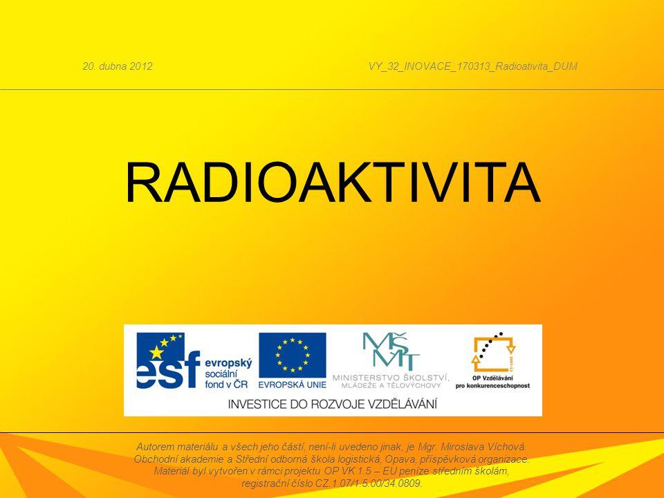 RADIOAKTIVITA 20. dubna 2012VY_32_INOVACE_170313_Radioativita_DUM Autorem materiálu a všech jeho částí, není-li uvedeno jinak, je Mgr. Miroslava Vícho