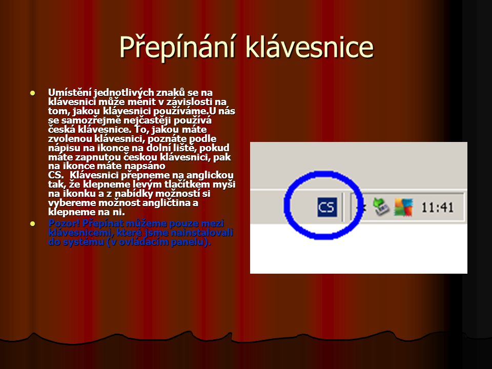 Přepínání klávesnice Umístění jednotlivých znaků se na klávesnici může měnit v závislosti na tom, jakou klávesnici používáme.U nás se samozřejmě nejčastěji používá česká klávesnice.