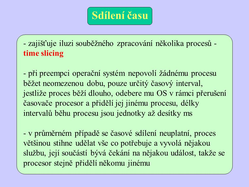 - zajišťuje iluzi souběžného zpracování několika procesů - time slicing - při preempci operační systém nepovolí žádnému procesu běžet neomezenou dobu,