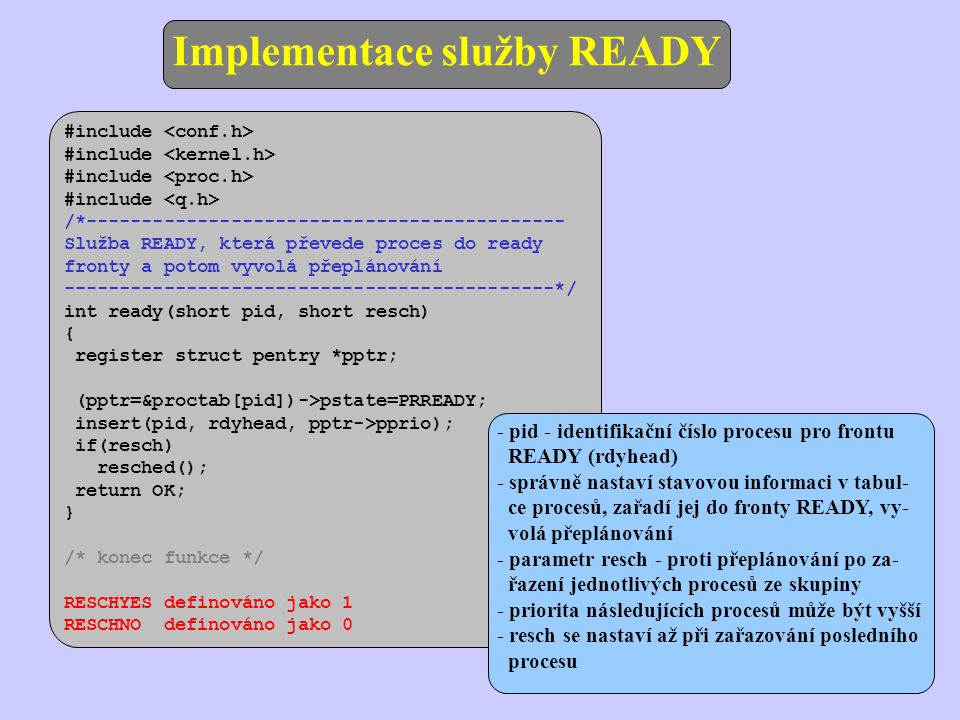 - pid - identifikační číslo procesu pro frontu READY (rdyhead) - správně nastaví stavovou informaci v tabul- ce procesů, zařadí jej do fronty READY, vy- volá přeplánování - parametr resch - proti přeplánování po za- řazení jednotlivých procesů ze skupiny - priorita následujících procesů může být vyšší - resch se nastaví až při zařazování posledního procesu #include /*------------------------------------------- Služba READY, která převede proces do ready fronty a potom vyvolá přeplánování --------------------------------------------*/ int ready(short pid, short resch) { register struct pentry *pptr; (pptr=&proctab[pid])->pstate=PRREADY; insert(pid, rdyhead, pptr->pprio); if(resch) resched(); return OK; } /* konec funkce */ RESCHYES definováno jako 1 RESCHNO definováno jako 0 Implementace služby READY