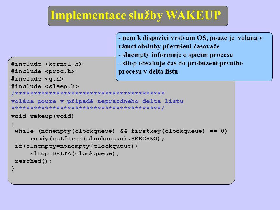 Implementace služby WAKEUP #include /**************************************** volána pouze v případě neprázdného delta listu ****************************************/ void wakeup(void) { while (nonempty(clockqueue) && firstkey(clockqueue) == 0) ready(getfirst(clockqueue),RESCHNO); if(slnempty=nonempty(clockqueue)) sltop=DELTA(clockqueue); resched(); } - není k dispozici vrstvám OS, pouze je volána v rámci obsluhy přerušení časovače - slnempty informuje o spícím procesu - sltop obsahuje čas do probuzení prvního procesu v delta listu