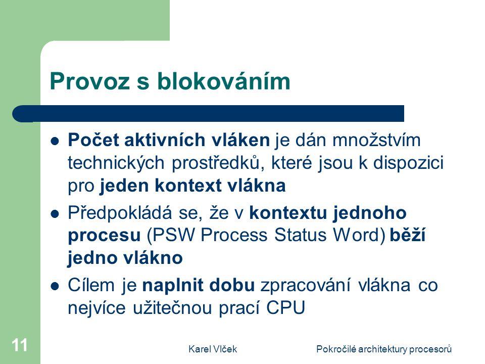 Karel VlčekPokročilé architektury procesorů 11 Provoz s blokováním Počet aktivních vláken je dán množstvím technických prostředků, které jsou k dispozici pro jeden kontext vlákna Předpokládá se, že v kontextu jednoho procesu (PSW Process Status Word) běží jedno vlákno Cílem je naplnit dobu zpracování vlákna co nejvíce užitečnou prací CPU