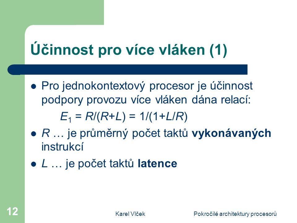 Karel VlčekPokročilé architektury procesorů 12 Účinnost pro více vláken (1) Pro jednokontextový procesor je účinnost podpory provozu více vláken dána relací: E 1 = R/(R+L) = 1/(1+L/R) R … je průměrný počet taktů vykonávaných instrukcí L … je počet taktů latence