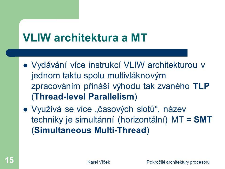 """Karel VlčekPokročilé architektury procesorů 15 VLIW architektura a MT Vydávání více instrukcí VLIW architekturou v jednom taktu spolu multivláknovým zpracováním přináší výhodu tak zvaného TLP (Thread-level Parallelism) Využívá se více """"časových slotů , název techniky je simultánní (horizontální) MT = SMT (Simultaneous Multi-Thread)"""