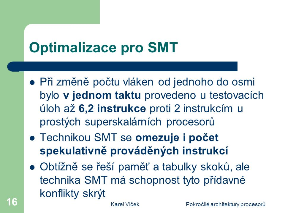 Karel VlčekPokročilé architektury procesorů 16 Optimalizace pro SMT Při změně počtu vláken od jednoho do osmi bylo v jednom taktu provedeno u testovacích úloh až 6,2 instrukce proti 2 instrukcím u prostých superskalárních procesorů Technikou SMT se omezuje i počet spekulativně prováděných instrukcí Obtížně se řeší paměť a tabulky skoků, ale technika SMT má schopnost tyto přídavné konflikty skrýt