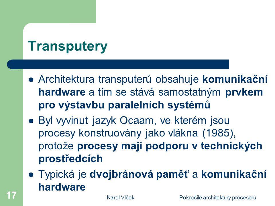 Karel VlčekPokročilé architektury procesorů 17 Transputery Architektura transputerů obsahuje komunikační hardware a tím se stává samostatným prvkem pro výstavbu paralelních systémů Byl vyvinut jazyk Ocaam, ve kterém jsou procesy konstruovány jako vlákna (1985), protože procesy mají podporu v technických prostředcích Typická je dvojbránová paměť a komunikační hardware