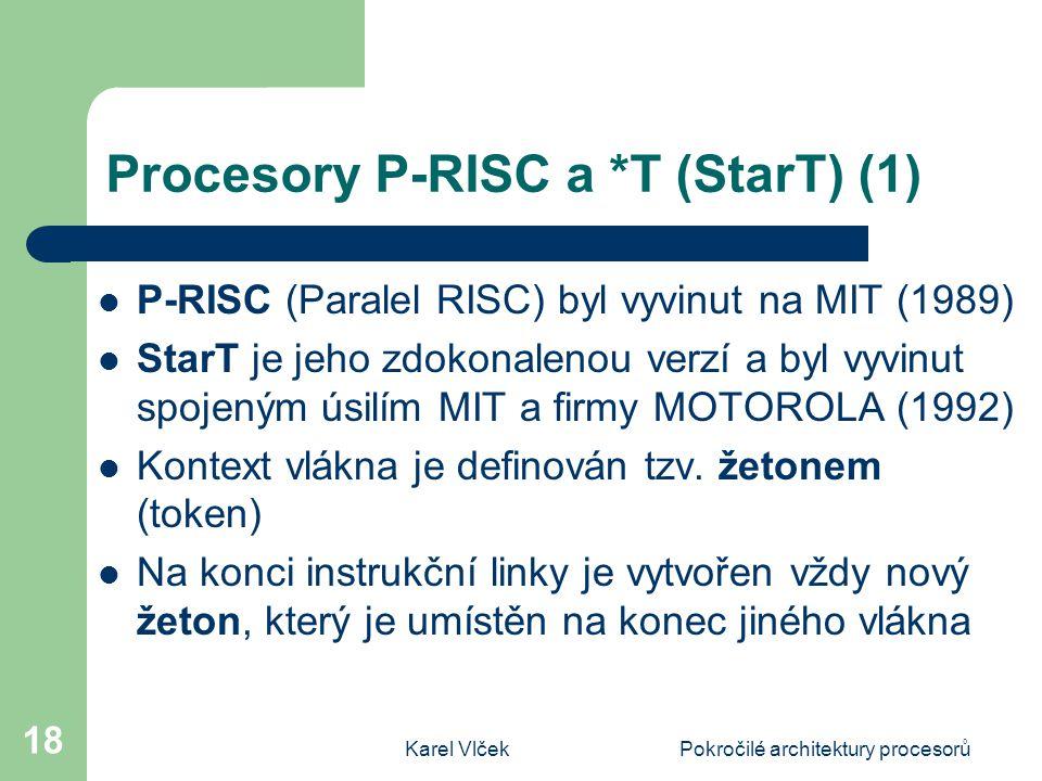 Karel VlčekPokročilé architektury procesorů 18 Procesory P-RISC a *T (StarT) (1) P-RISC (Paralel RISC) byl vyvinut na MIT (1989) StarT je jeho zdokonalenou verzí a byl vyvinut spojeným úsilím MIT a firmy MOTOROLA (1992) Kontext vlákna je definován tzv.