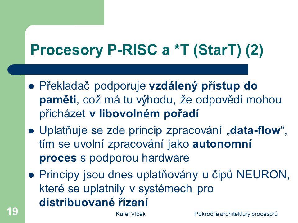 """Karel VlčekPokročilé architektury procesorů 19 Procesory P-RISC a *T (StarT) (2) Překladač podporuje vzdálený přístup do paměti, což má tu výhodu, že odpovědi mohou přicházet v libovolném pořadí Uplatňuje se zde princip zpracování """"data-flow , tím se uvolní zpracování jako autonomní proces s podporou hardware Principy jsou dnes uplatňovány u čipů NEURON, které se uplatnily v systémech pro distribuované řízení"""