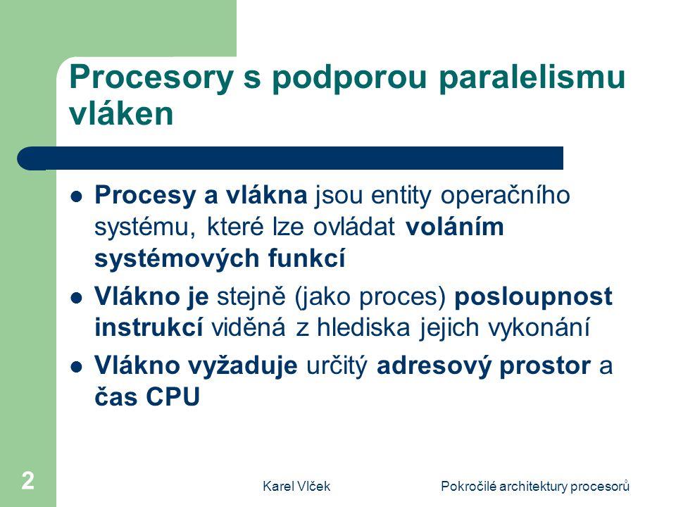Karel VlčekPokročilé architektury procesorů 2 Procesory s podporou paralelismu vláken Procesy a vlákna jsou entity operačního systému, které lze ovládat voláním systémových funkcí Vlákno je stejně (jako proces) posloupnost instrukcí viděná z hlediska jejich vykonání Vlákno vyžaduje určitý adresový prostor a čas CPU