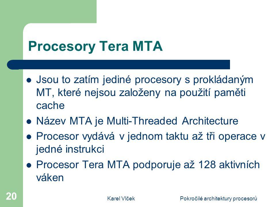 Karel VlčekPokročilé architektury procesorů 20 Procesory Tera MTA Jsou to zatím jediné procesory s prokládaným MT, které nejsou založeny na použití paměti cache Název MTA je Multi-Threaded Architecture Procesor vydává v jednom taktu až tři operace v jedné instrukci Procesor Tera MTA podporuje až 128 aktivních váken