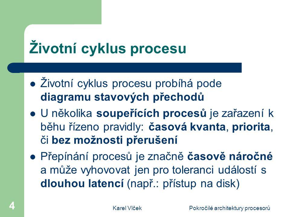 Karel VlčekPokročilé architektury procesorů 4 Životní cyklus procesu Životní cyklus procesu probíhá pode diagramu stavových přechodů U několika soupeřících procesů je zařazení k běhu řízeno pravidly: časová kvanta, priorita, či bez možnosti přerušení Přepínání procesů je značně časově náročné a může vyhovovat jen pro toleranci událostí s dlouhou latencí (např.: přístup na disk)