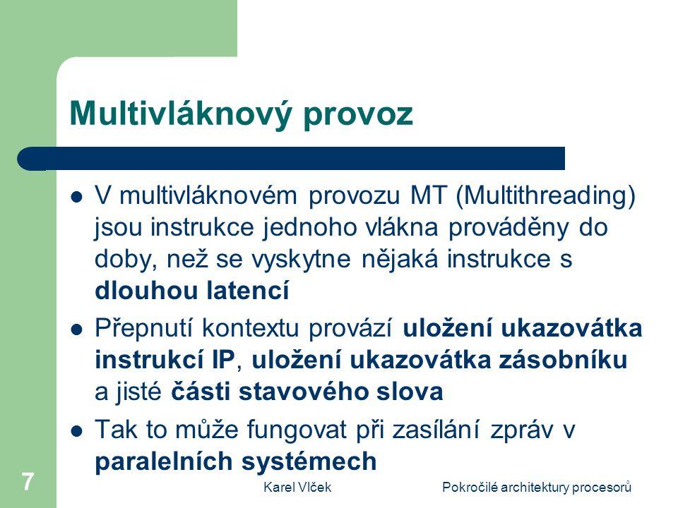Karel VlčekPokročilé architektury procesorů 7 Multivláknový provoz V multivláknovém provozu MT (Multithreading) jsou instrukce jednoho vlákna prováděny do doby, než se vyskytne nějaká instrukce s dlouhou latencí Přepnutí kontextu provází uložení ukazovátka instrukcí IP, uložení ukazovátka zásobníku a jisté části stavového slova Tak to může fungovat při zasílání zpráv v paralelních systémech