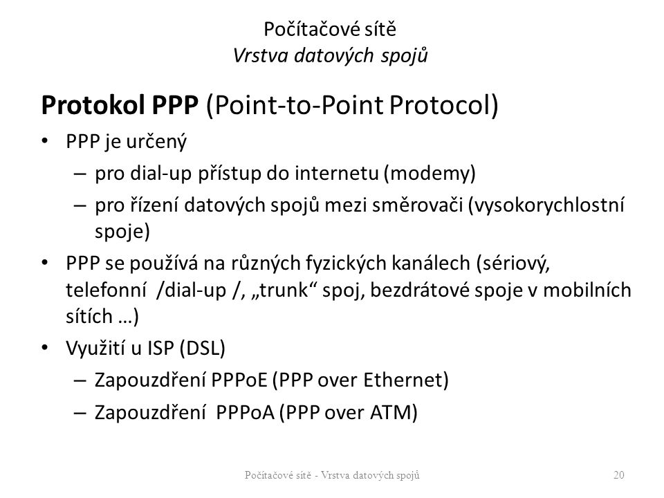Počítačové sítě Vrstva datových spojů Protokol PPP (Point-to-Point Protocol) PPP je určený – pro dial-up přístup do internetu (modemy) – pro řízení da