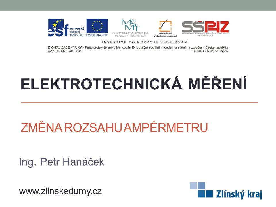 ZMĚNA ROZSAHU AMPÉRMETRU Ing. Petr Hanáček ELEKTROTECHNICKÁ MĚŘENÍ www.zlinskedumy.cz