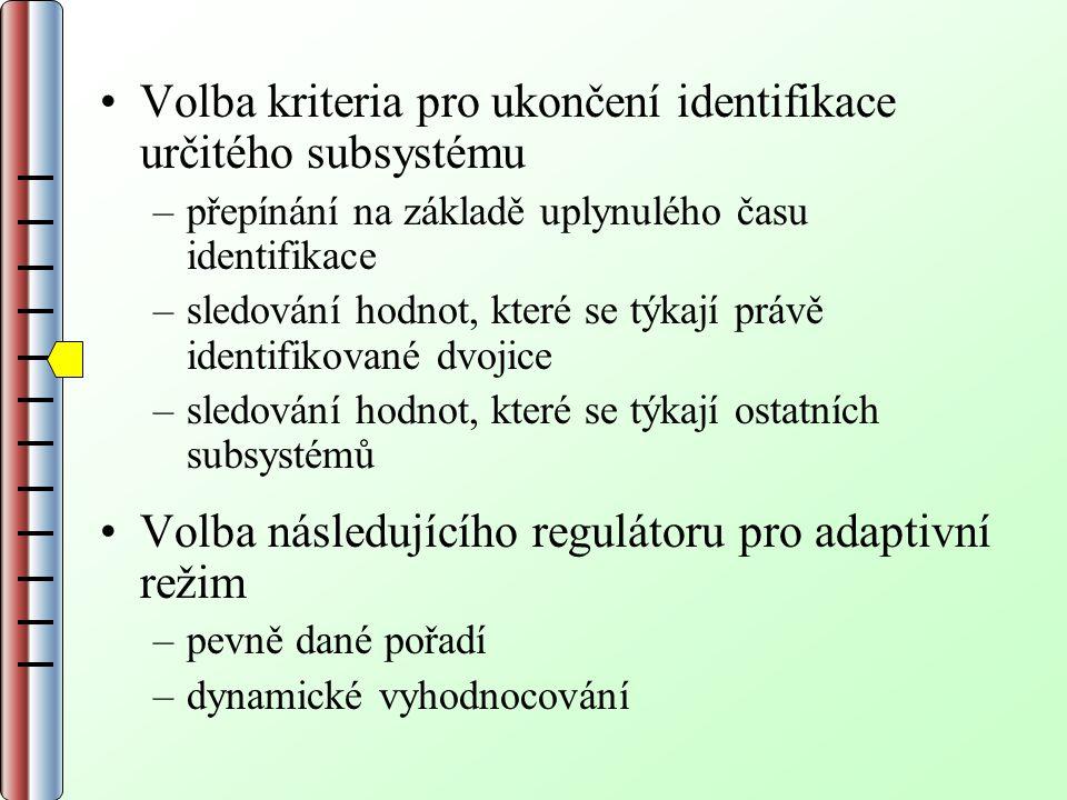 Volba kriteria pro ukončení identifikace určitého subsystému –přepínání na základě uplynulého času identifikace –sledování hodnot, které se týkají právě identifikované dvojice –sledování hodnot, které se týkají ostatních subsystémů Volba následujícího regulátoru pro adaptivní režim –pevně dané pořadí –dynamické vyhodnocování