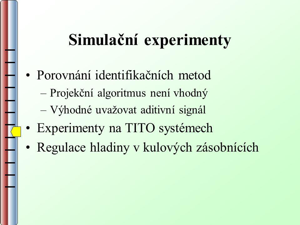 Simulační experimenty Porovnání identifikačních metod –Projekční algoritmus není vhodný –Výhodné uvažovat aditivní signál Experimenty na TITO systémech Regulace hladiny v kulových zásobnících