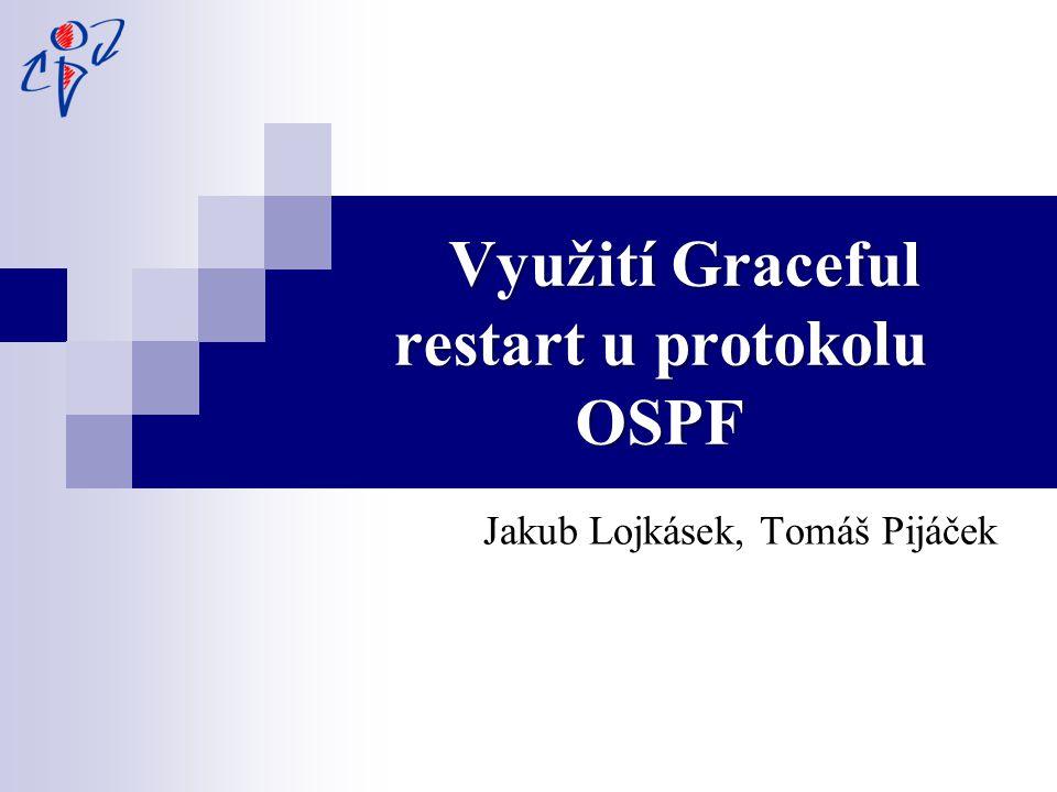 Využití Graceful restart u protokolu OSPF Využití Graceful restart u protokolu OSPF Jakub Lojkásek, Tomáš Pijáček