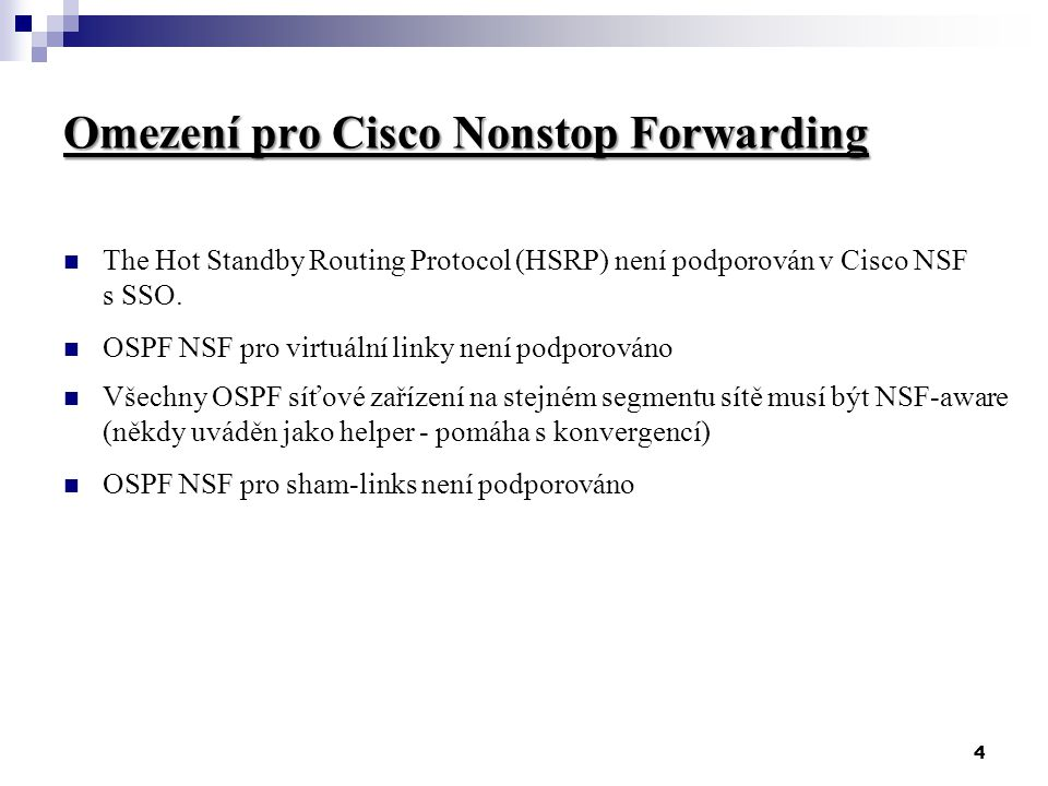 4 Omezení pro Cisco Nonstop Forwarding The Hot Standby Routing Protocol (HSRP) není podporován v Cisco NSF s SSO. OSPF NSF pro virtuální linky není po