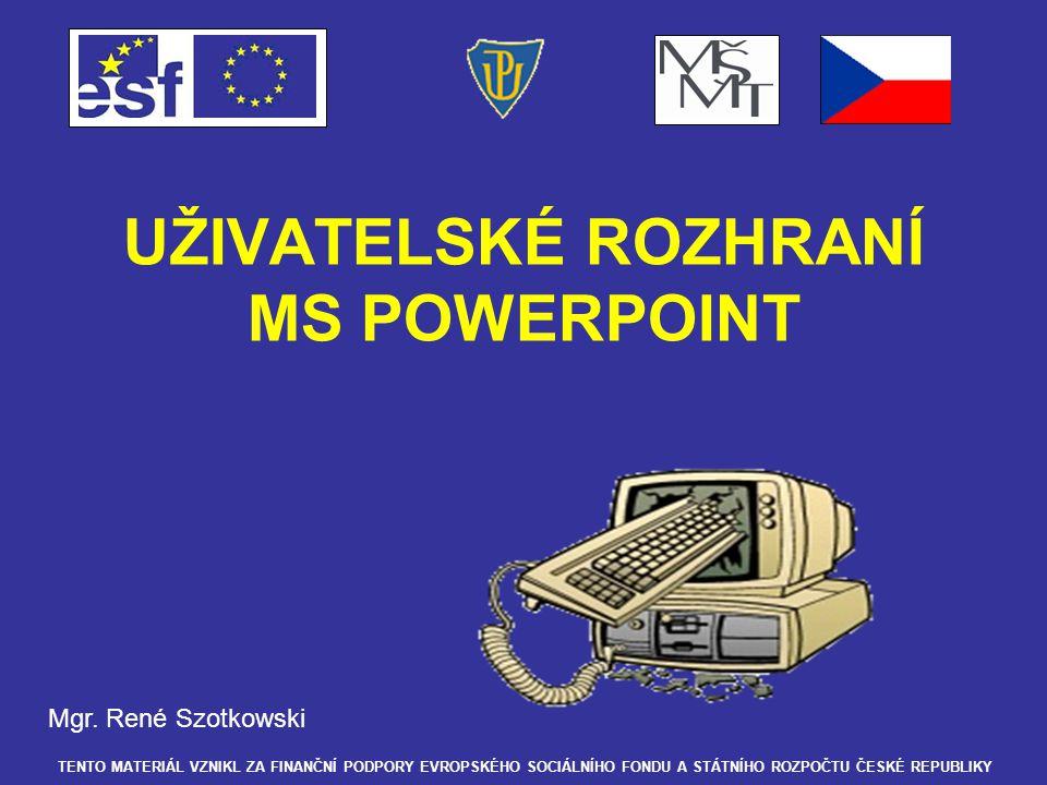 UŽIVATELSKÉ ROZHRANÍ MS POWERPOINT Mgr. René Szotkowski TENTO MATERIÁL VZNIKL ZA FINANČNÍ PODPORY EVROPSKÉHO SOCIÁLNÍHO FONDU A STÁTNÍHO ROZPOČTU ČESK