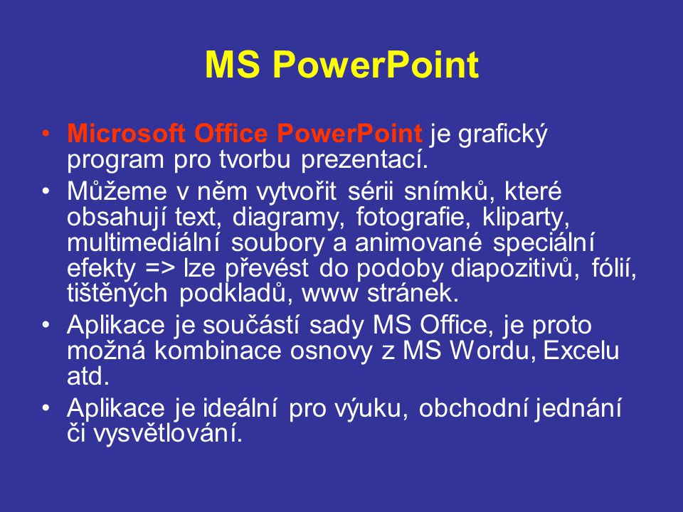 MS PowerPoint Microsoft Office PowerPoint je grafický program pro tvorbu prezentací. Můžeme v něm vytvořit sérii snímků, které obsahují text, diagramy
