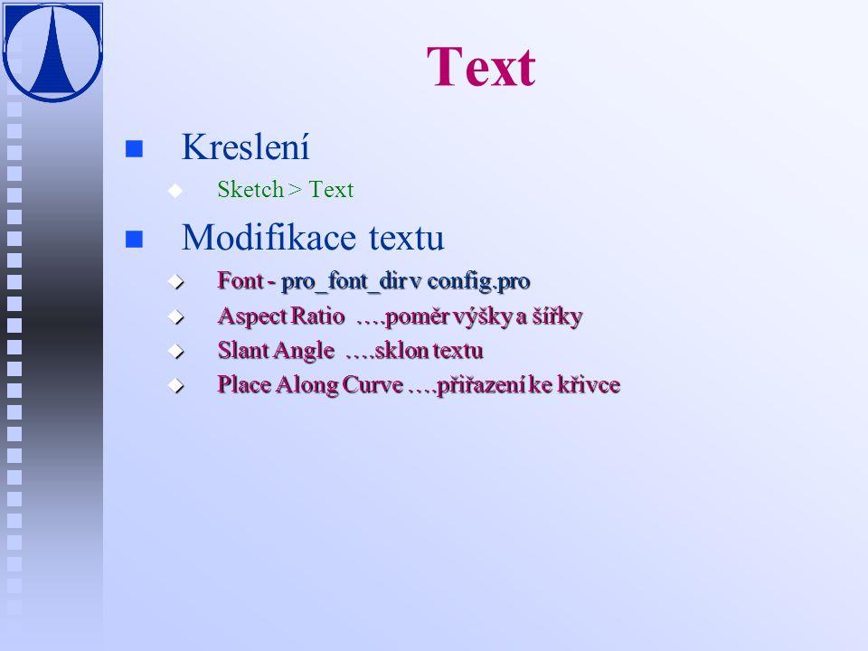 Text n n Kreslení u u Sketch > Text n n Modifikace textu u Font - pro_font_dir v config.pro u Aspect Ratio ….poměr výšky a šířky u Slant Angle ….sklon textu u Place Along Curve ….přiřazení ke křivce