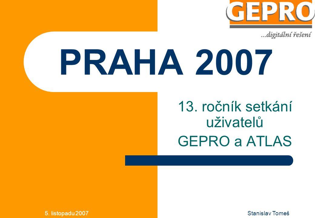 5. listopadu 2007Stanislav Tomeš PRAHA 2007 13. ročník setkání uživatelů GEPRO a ATLAS