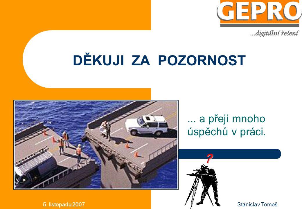 5. listopadu 2007Stanislav Tomeš DĚKUJI ZA POZORNOST... a přeji mnoho úspěchů v práci. ?