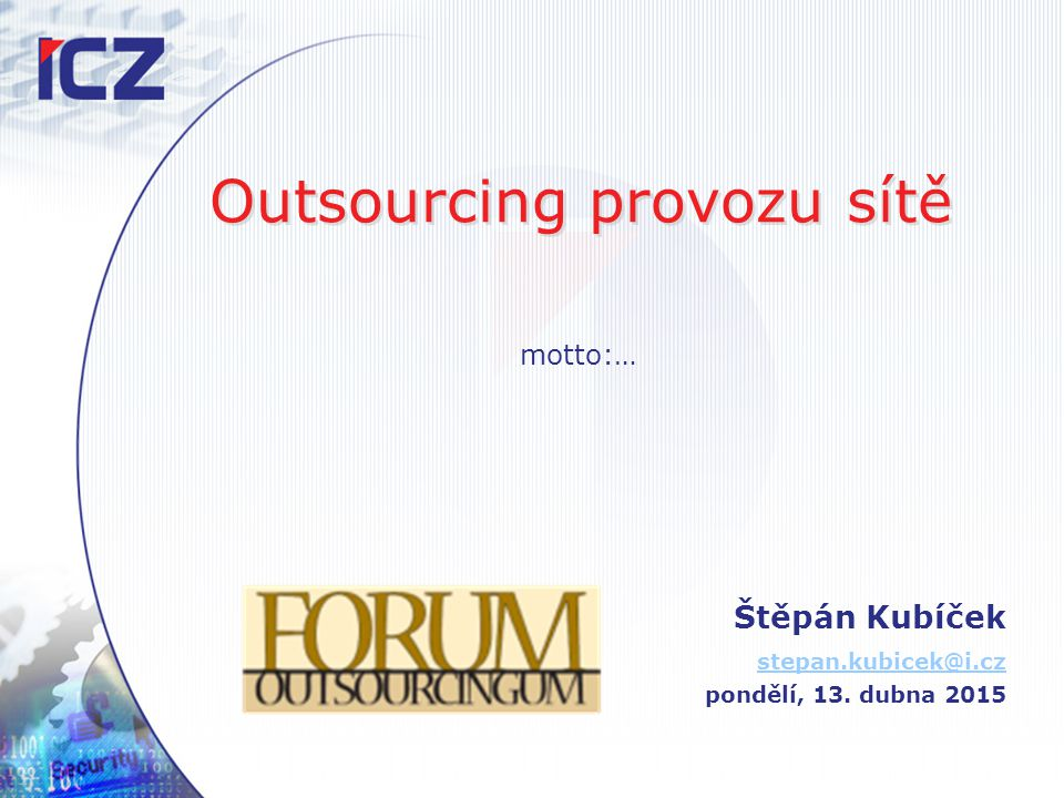Outsourcing provozu sítě Štěpán Kubíček stepan.kubicek@i.cz pondělí, 13. dubna 2015 motto:…
