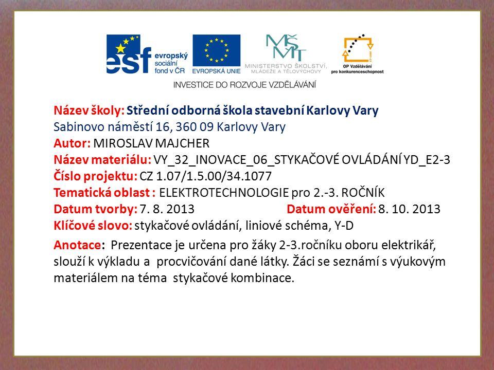 Název školy: Střední odborná škola stavební Karlovy Vary Sabinovo náměstí 16, 360 09 Karlovy Vary Autor: MIROSLAV MAJCHER Název materiálu: VY_32_INOVACE_06_STYKAČOVÉ OVLÁDÁNÍ YD_E2-3 Číslo projektu: CZ 1.07/1.5.00/34.1077 Tematická oblast : ELEKTROTECHNOLOGIE pro 2.-3.