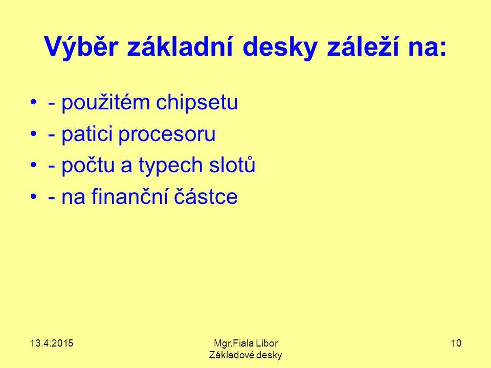 13.4.2015Mgr.Fiala Libor Základové desky 10 Výběr základní desky záleží na: - použitém chipsetu - patici procesoru - počtu a typech slotů - na finančn