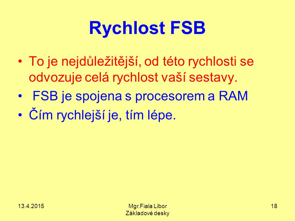 13.4.2015Mgr.Fiala Libor Základové desky 18 Rychlost FSB To je nejdůležitější, od této rychlosti se odvozuje celá rychlost vaší sestavy. FSB je spojen