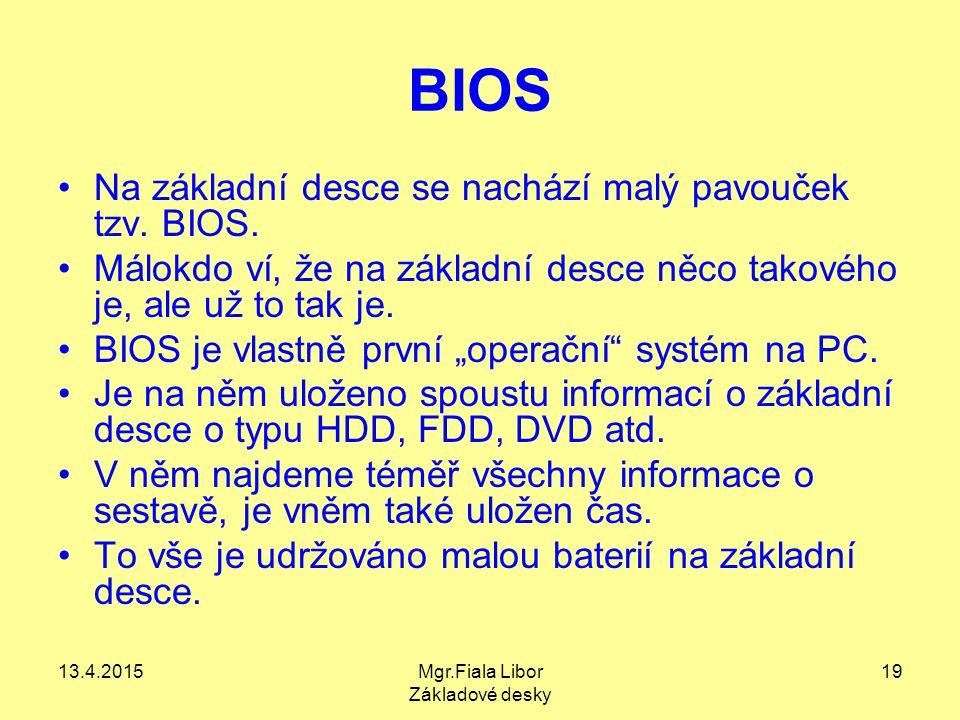 13.4.2015Mgr.Fiala Libor Základové desky 19 BIOS Na základní desce se nachází malý pavouček tzv. BIOS. Málokdo ví, že na základní desce něco takového