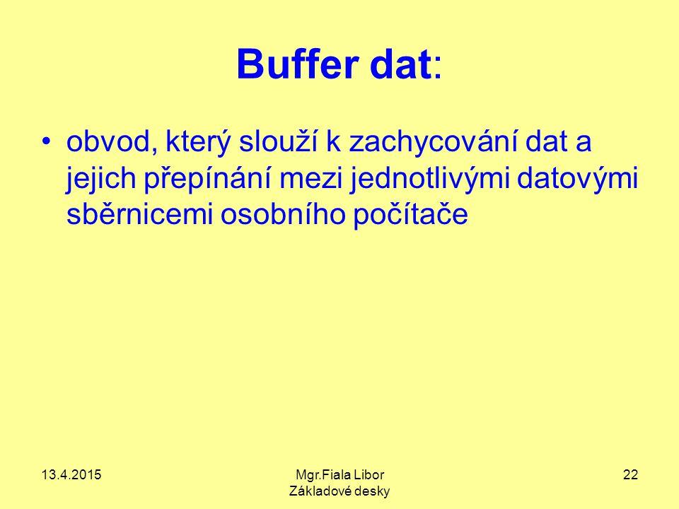 13.4.2015Mgr.Fiala Libor Základové desky 22 Buffer dat: obvod, který slouží k zachycování dat a jejich přepínání mezi jednotlivými datovými sběrnicemi
