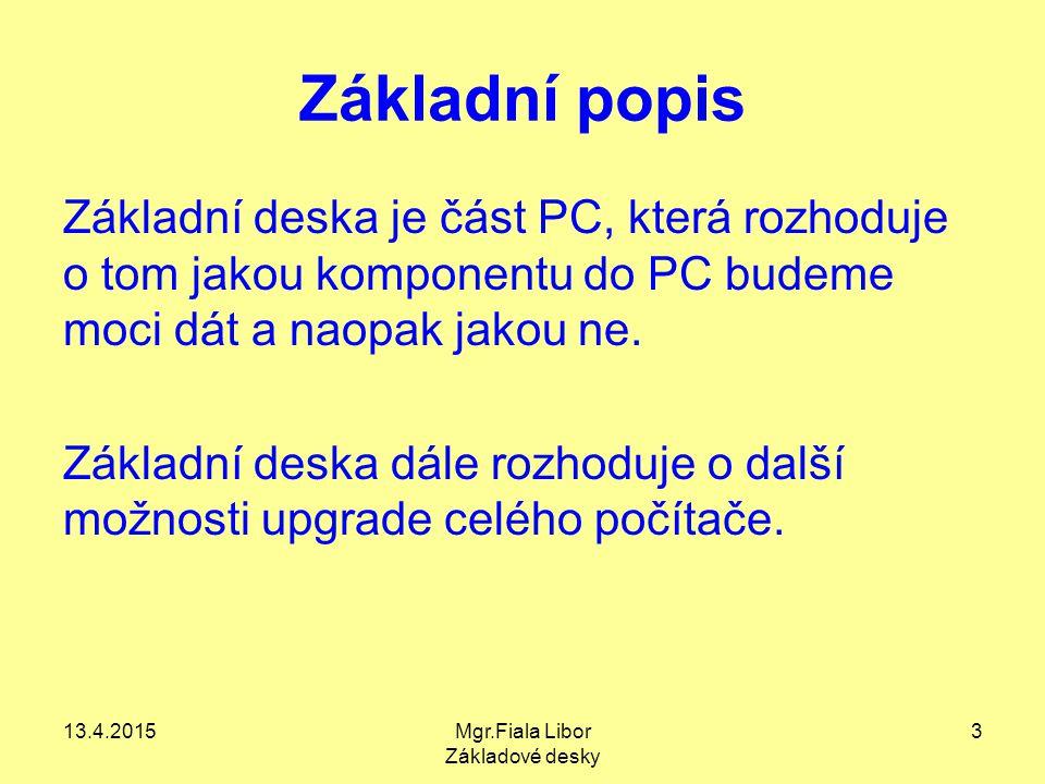 13.4.2015Mgr.Fiala Libor Základové desky 3 Základní popis Základní deska je část PC, která rozhoduje o tom jakou komponentu do PC budeme moci dát a na