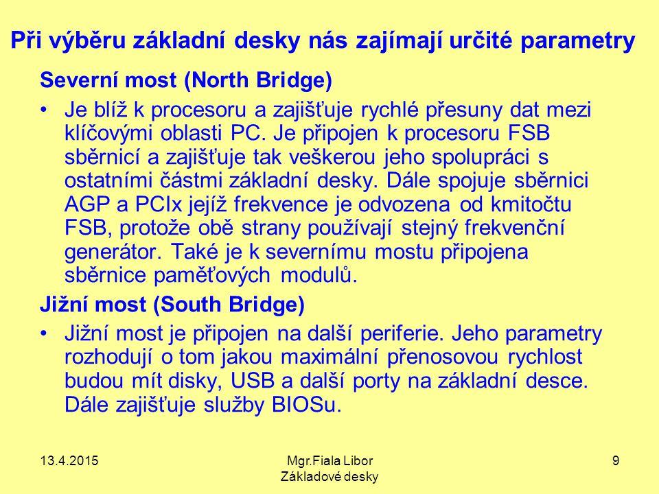 13.4.2015Mgr.Fiala Libor Základové desky 9 Při výběru základní desky nás zajímají určité parametry Severní most (North Bridge) Je blíž k procesoru a z