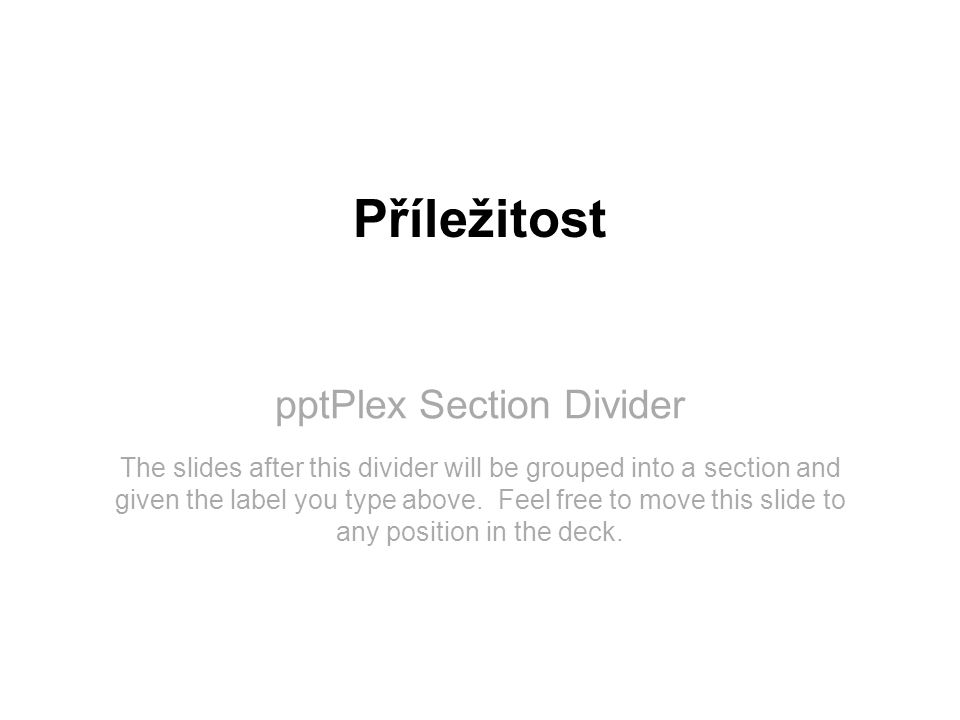 pptPlex Section Divider Příležitost The slides after this divider will be grouped into a section and given the label you type above.