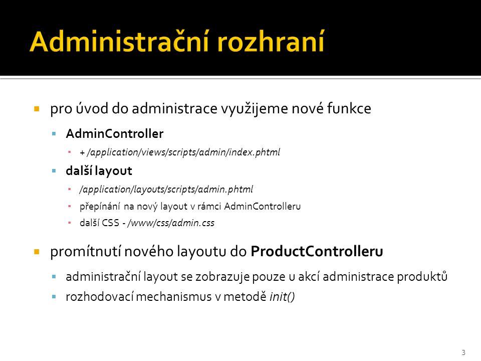  pro úvod do administrace využijeme nové funkce  AdminController ▪ + /application/views/scripts/admin/index.phtml  další layout ▪ /application/layouts/scripts/admin.phtml ▪ přepínání na nový layout v rámci AdminControlleru ▪ další CSS - /www/css/admin.css  promítnutí nového layoutu do ProductControlleru  administrační layout se zobrazuje pouze u akcí administrace produktů  rozhodovací mechanismus v metodě init() 3