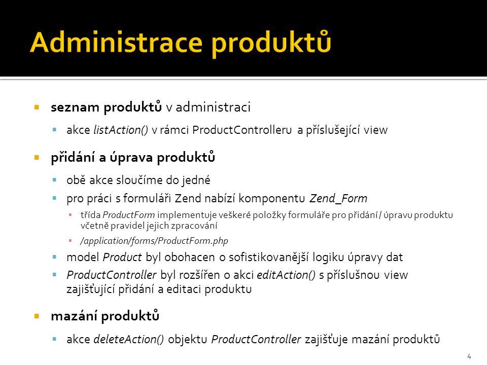  seznam produktů v administraci  akce listAction() v rámci ProductControlleru a příslušející view  přidání a úprava produktů  obě akce sloučíme do jedné  pro práci s formuláři Zend nabízí komponentu Zend_Form ▪ třída ProductForm implementuje veškeré položky formuláře pro přidání / úpravu produktu včetně pravidel jejich zpracování ▪ /application/forms/ProductForm.php  model Product byl obohacen o sofistikovanější logiku úpravy dat  ProductController byl rozšířen o akci editAction() s příslušnou view zajišťující přidání a editaci produktu  mazání produktů  akce deleteAction() objektu ProductController zajišťuje mazání produktů 4