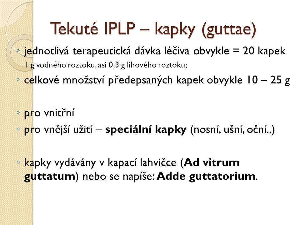 Tekuté IPLP – kapky (guttae) ◦ jednotlivá terapeutická dávka léčiva obvykle = 20 kapek 1 g vodného roztoku, asi 0,3 g lihového roztoku; ◦ celkové množ