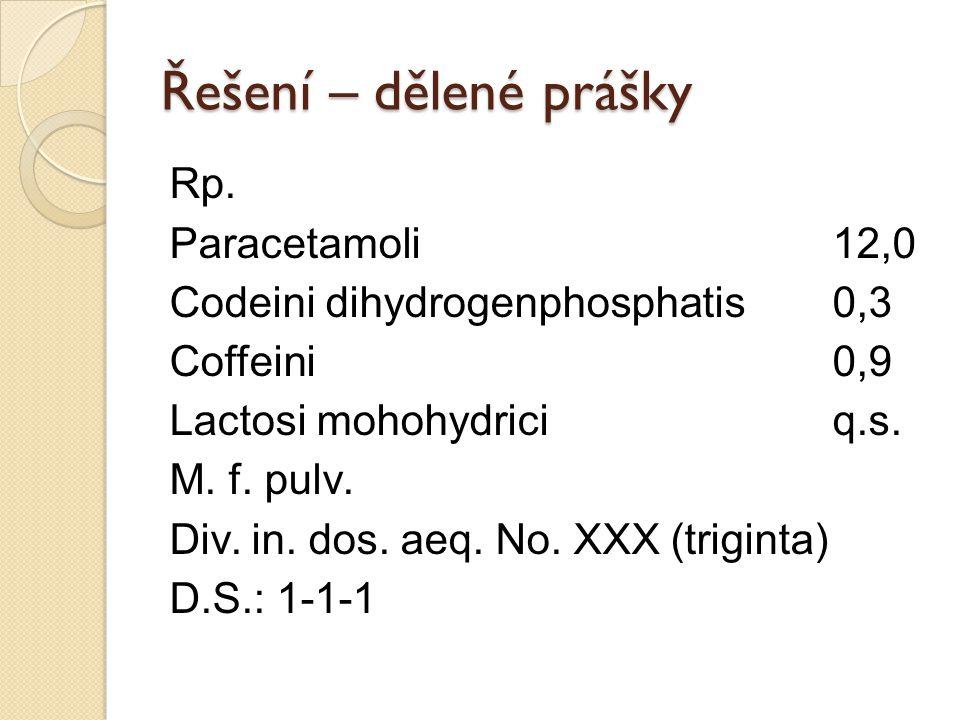 Řešení – dělené prášky Rp. Paracetamoli12,0 Codeini dihydrogenphosphatis0,3 Coffeini0,9 Lactosi mohohydriciq.s. M. f. pulv. Div. in. dos. aeq. No. XXX