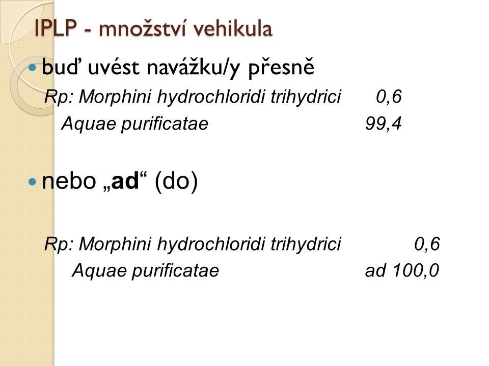 "IPLP - množství vehikula buď uvést navážku/y přesně Rp: Morphini hydrochloridi trihydrici 0,6 Aquae purificatae99,4 nebo ""ad"" (do) Rp: Morphini hydroc"