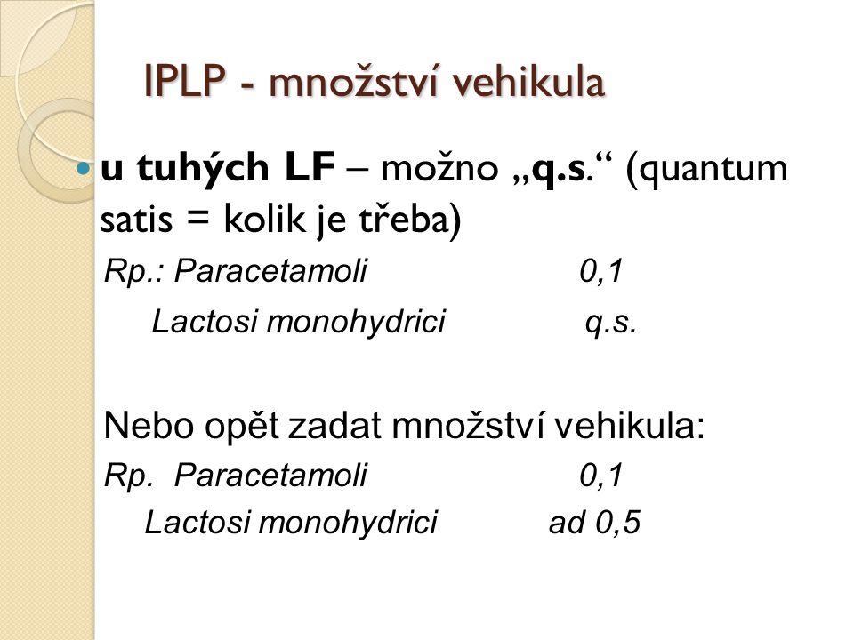 Tekuté IPLP – kapky (guttae) ◦ jednotlivá terapeutická dávka léčiva obvykle = 20 kapek 1 g vodného roztoku, asi 0,3 g lihového roztoku; ◦ celkové množství předepsaných kapek obvykle 10 – 25 g ◦ pro vnitřní ◦ pro vnější užití – speciální kapky (nosní, ušní, oční..) ◦ kapky vydávány v kapací lahvičce (Ad vitrum guttatum) nebo se napíše: Adde guttatorium.