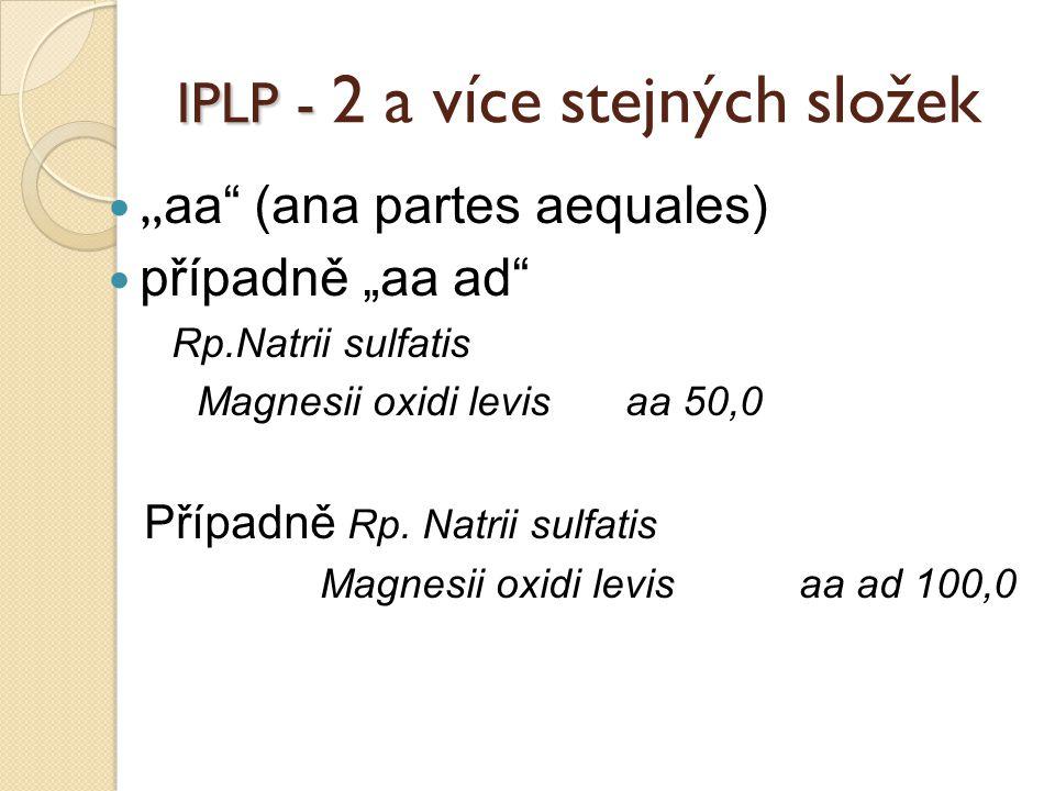 """IPLP - IPLP - 2 a více stejných složek """" aa"""" (ana partes aequales) případně """"aa ad"""" Rp.Natrii sulfatis Magnesii oxidi levis aa 50,0 Případně Rp. Natri"""