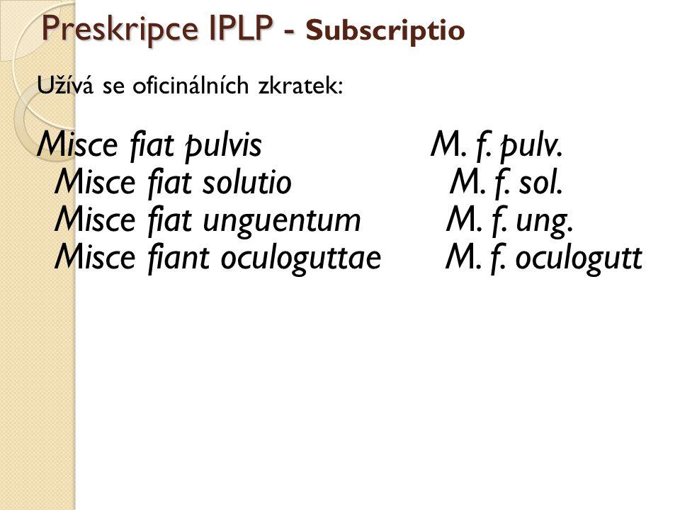 Preskripce IPLP - Preskripce IPLP - Subscriptio Užívá se oficinálních zkratek: Misce fiat pulvis M. f. pulv. Misce fiat solutio M. f. sol. Misce fiat
