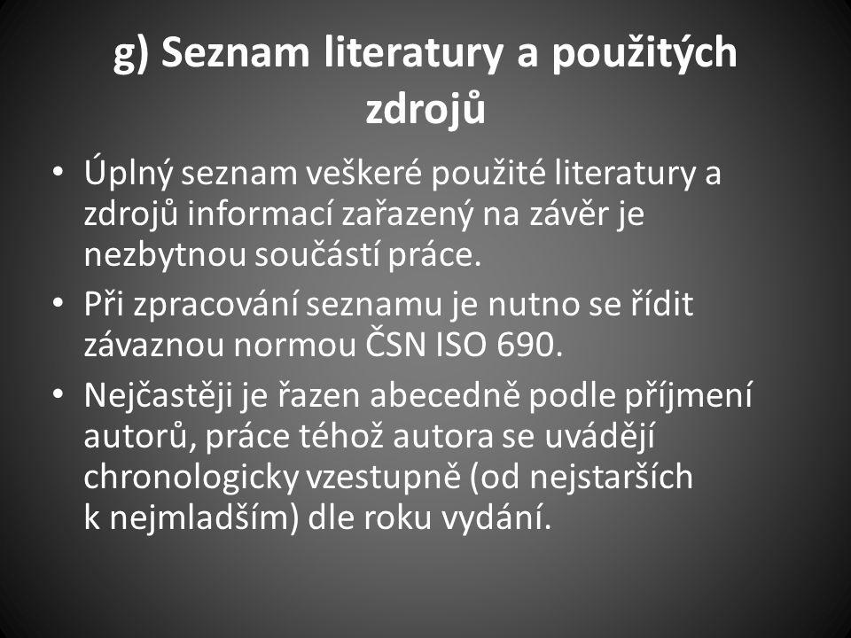 g) Seznam literatury a použitých zdrojů Úplný seznam veškeré použité literatury a zdrojů informací zařazený na závěr je nezbytnou součástí práce.