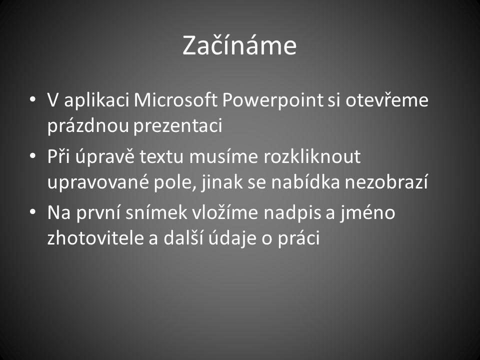 Začínáme V aplikaci Microsoft Powerpoint si otevřeme prázdnou prezentaci Při úpravě textu musíme rozkliknout upravované pole, jinak se nabídka nezobrazí Na první snímek vložíme nadpis a jméno zhotovitele a další údaje o práci
