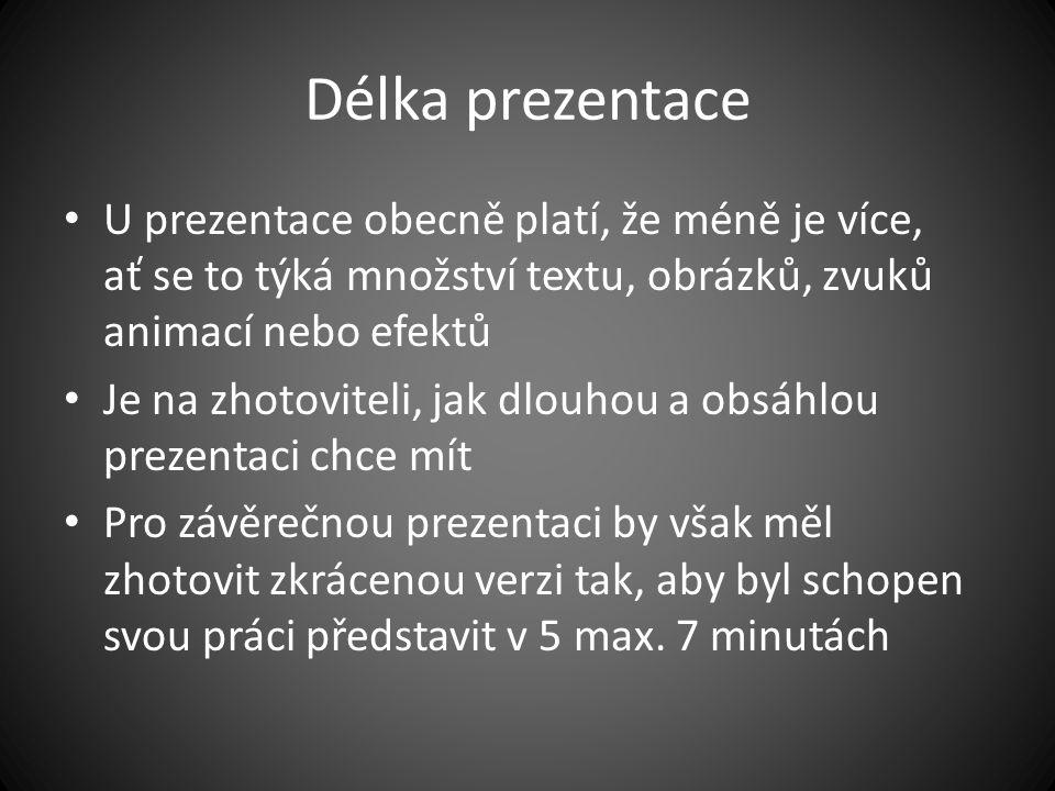Délka prezentace U prezentace obecně platí, že méně je více, ať se to týká množství textu, obrázků, zvuků animací nebo efektů Je na zhotoviteli, jak dlouhou a obsáhlou prezentaci chce mít Pro závěrečnou prezentaci by však měl zhotovit zkrácenou verzi tak, aby byl schopen svou práci představit v 5 max.