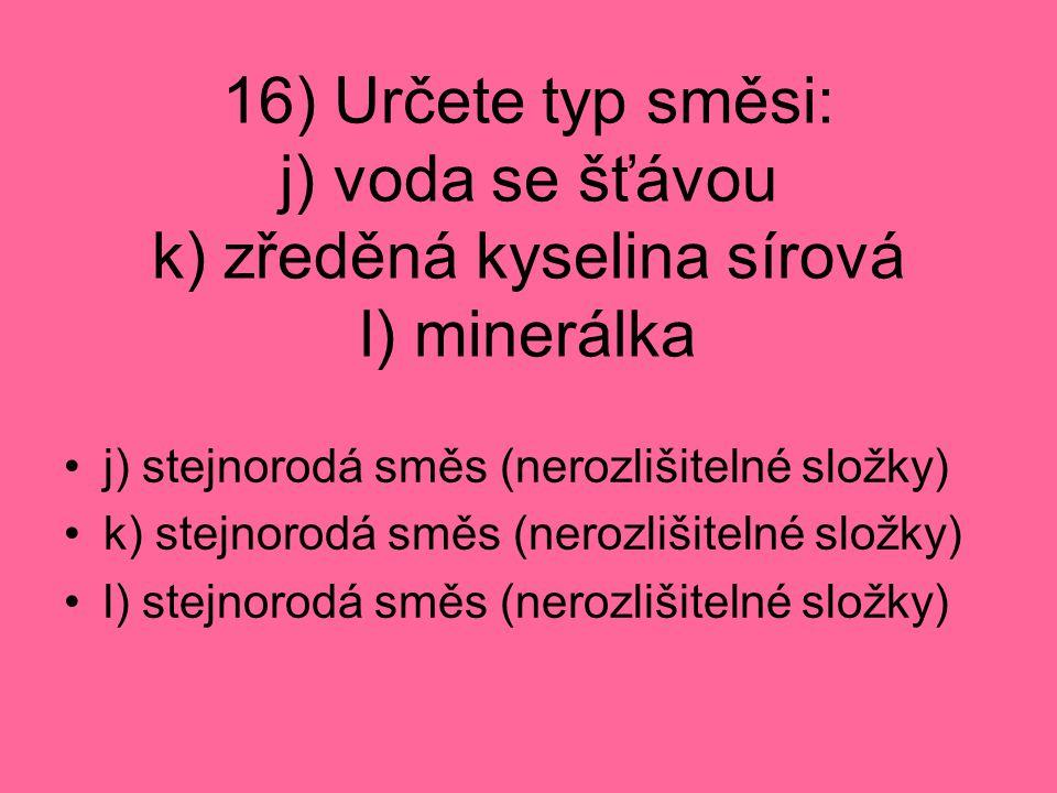 16) Určete typ směsi: j) voda se šťávou k) zředěná kyselina sírová l) minerálka j) stejnorodá směs (nerozlišitelné složky) k) stejnorodá směs (nerozlišitelné složky) l) stejnorodá směs (nerozlišitelné složky)