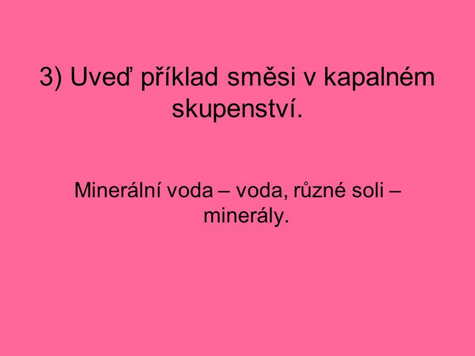 3) Uveď příklad směsi v kapalném skupenství. Minerální voda – voda, různé soli – minerály.