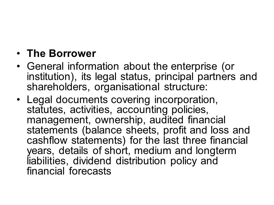 The Borrower General information about the enterprise (or institution), its legal status, principal partners and shareholders, organisational structure: Legal documents covering incorporation, statutes, activities, accounting policies, management, ownership, audited financial statements (balance sheets, profit and loss and cashflow statements) for the last three financial years, details of short, medium and longterm liabilities, dividend distribution policy and financial forecasts